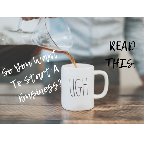 So You Want To Start A  Business? Great – READ THIS.