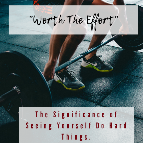 Worth The Effort: The Significance of Seeing Yourself Do Hard Things
