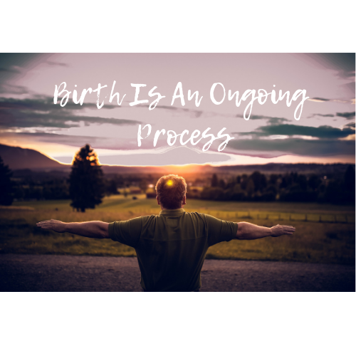 Birth Is An Ongoing Process